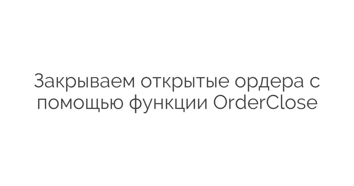 Закрываем открытые ордера с помощью функции OrderClose